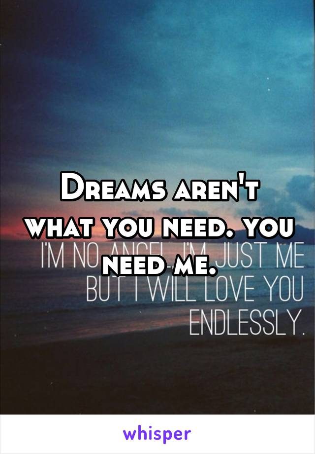 Dreams aren't what you need. you need me.