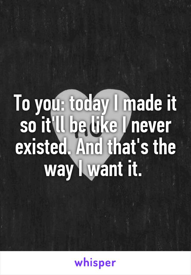 To you: today I made it so it'll be like I never existed. And that's the way I want it.