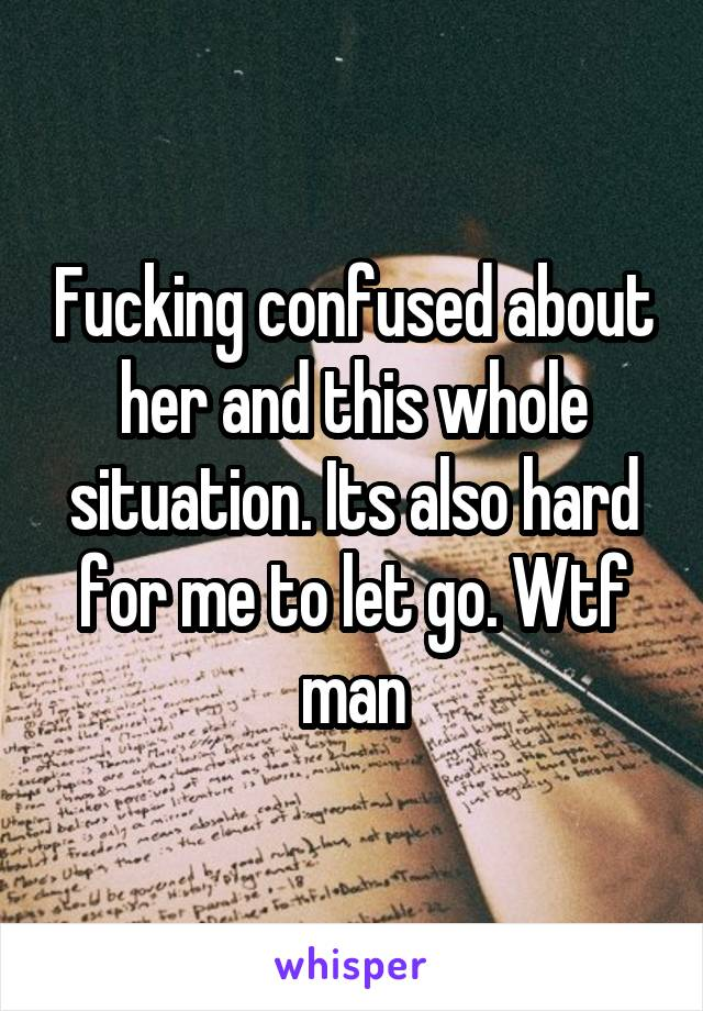 Fucking confused about her and this whole situation. Its also hard for me to let go. Wtf man