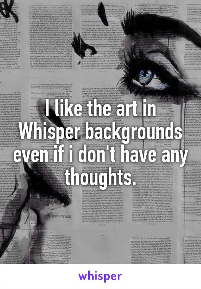 I like the art in Whisper backgrounds even if i don't have any thoughts.