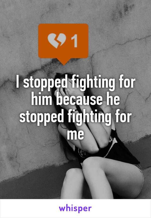 I stopped fighting for him because he stopped fighting for me