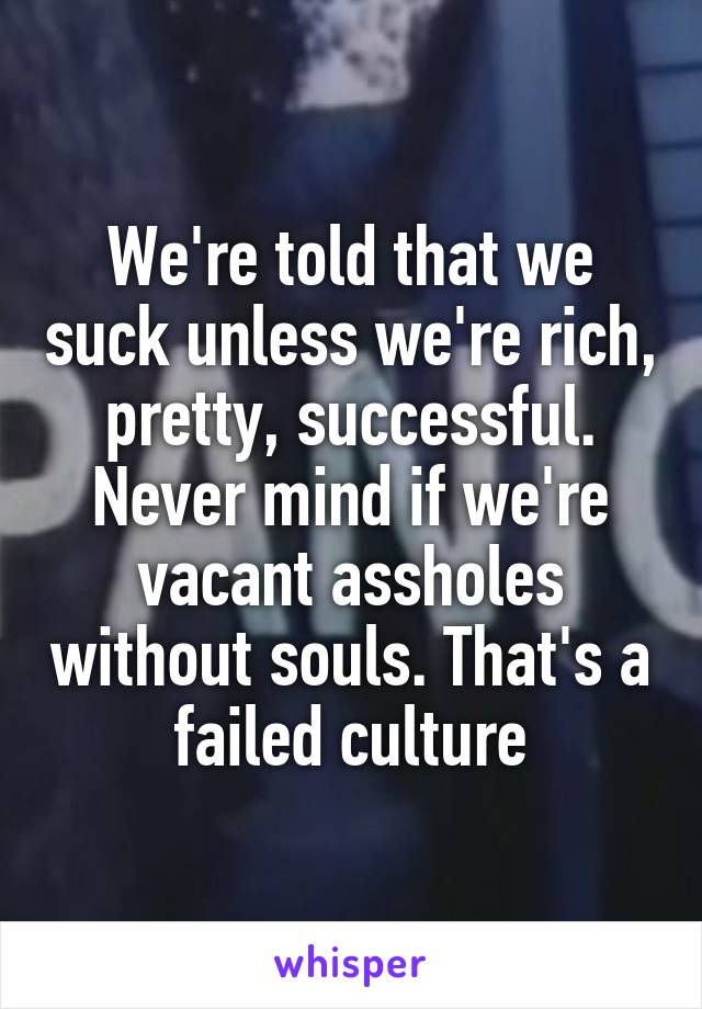 We're told that we suck unless we're rich, pretty, successful. Never mind if we're vacant assholes without souls. That's a failed culture