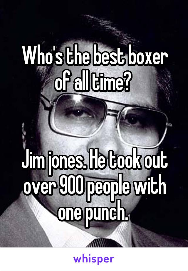 Who's the best boxer of all time?    Jim jones. He took out over 900 people with one punch.