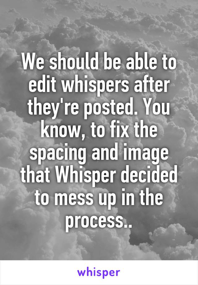 We should be able to edit whispers after they're posted. You know, to fix the spacing and image that Whisper decided to mess up in the process..