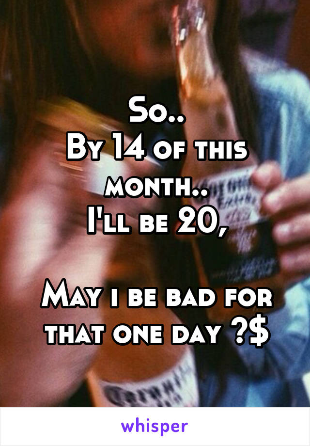 So.. By 14 of this month.. I'll be 20,  May i be bad for that one day ?$