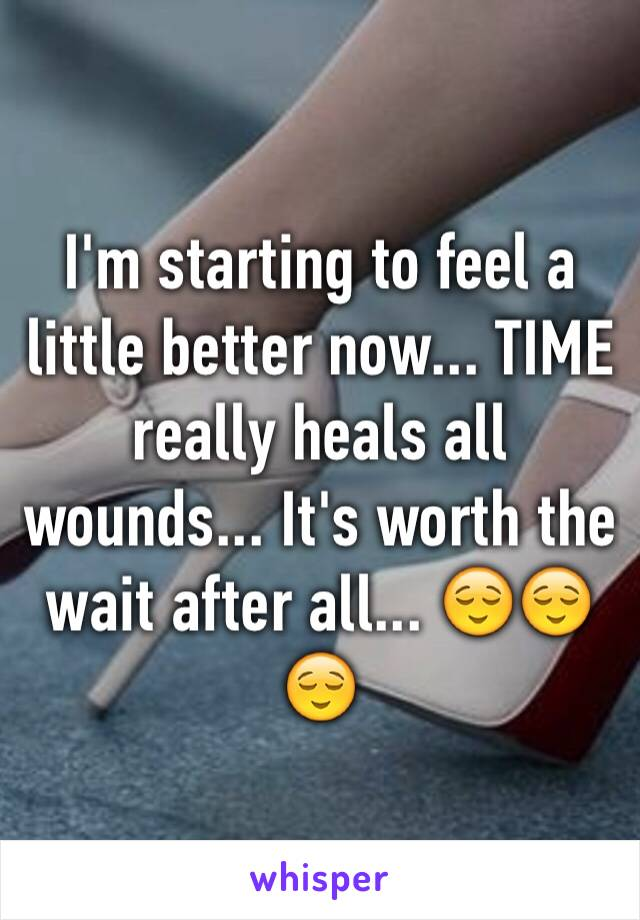 I'm starting to feel a little better now... TIME really heals all wounds... It's worth the wait after all... 😌😌😌