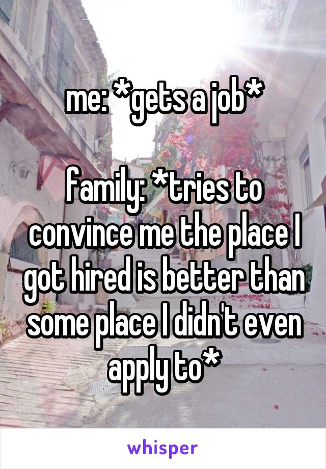 me: *gets a job*  family: *tries to convince me the place I got hired is better than some place I didn't even apply to*