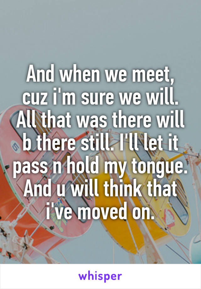 And when we meet, cuz i'm sure we will. All that was there will b there still. I'll let it pass n hold my tongue. And u will think that i've moved on.