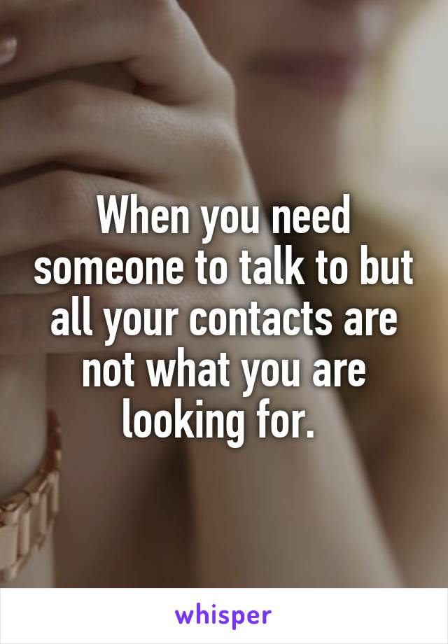 When you need someone to talk to but all your contacts are not what you are looking for.