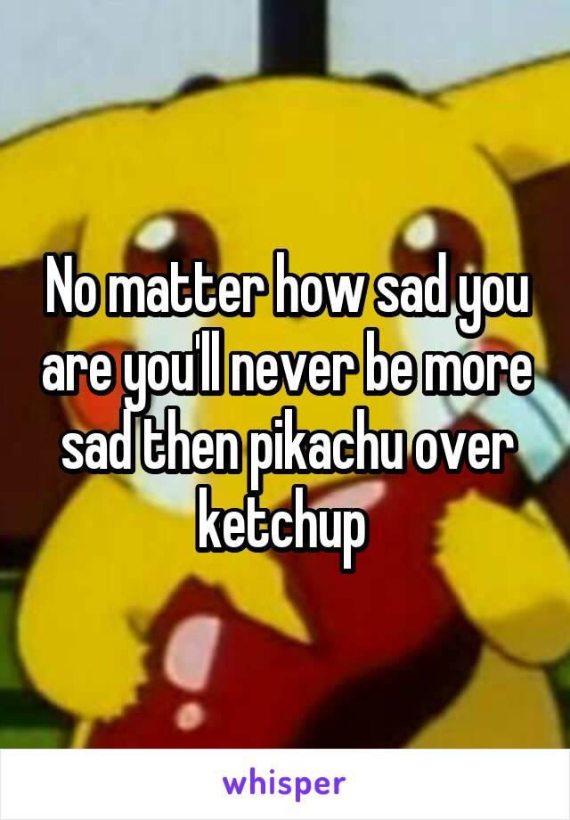 No matter how sad you are you'll never be more sad then pikachu over ketchup