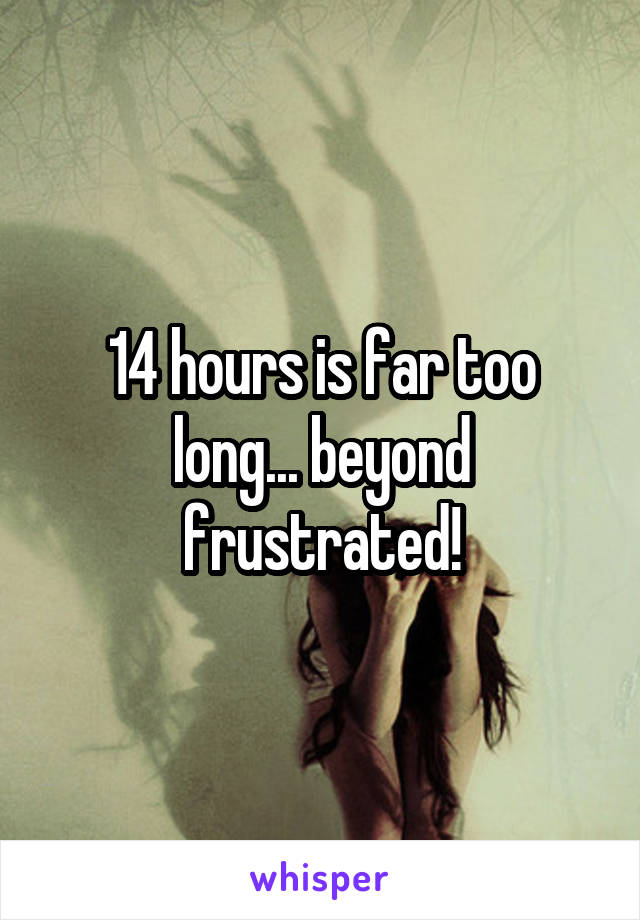 14 hours is far too long... beyond frustrated!