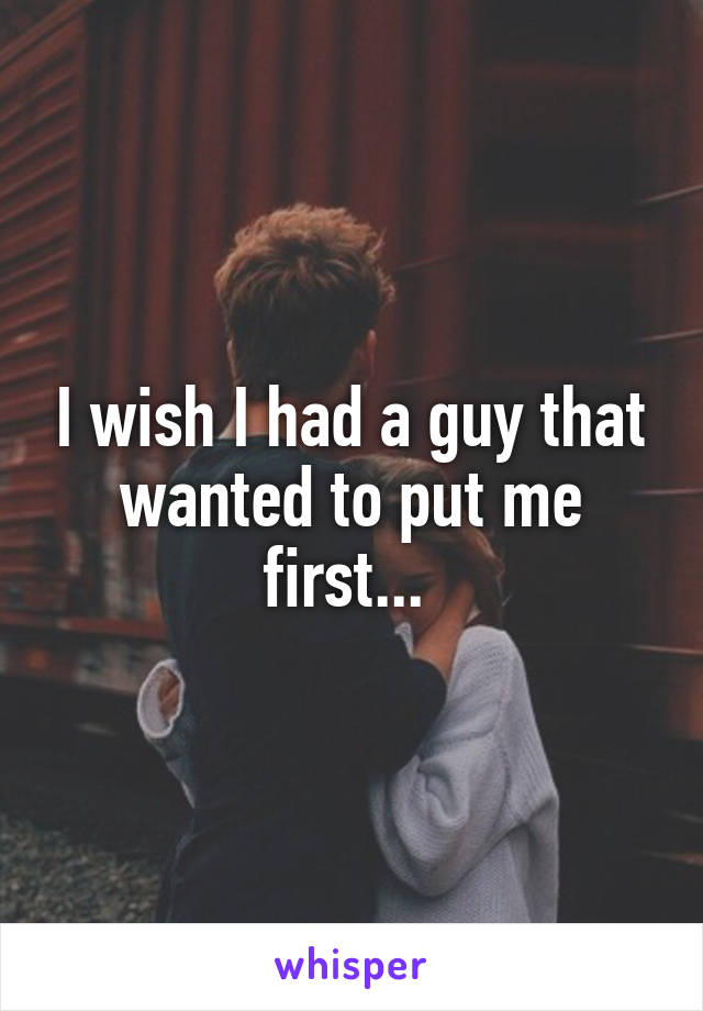 I wish I had a guy that wanted to put me first...