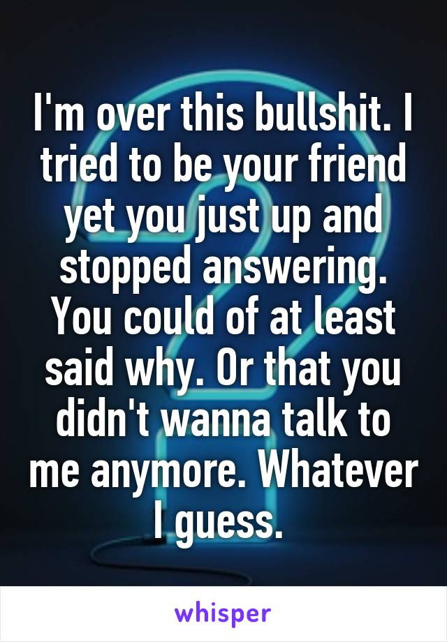 I'm over this bullshit. I tried to be your friend yet you just up and stopped answering. You could of at least said why. Or that you didn't wanna talk to me anymore. Whatever I guess.
