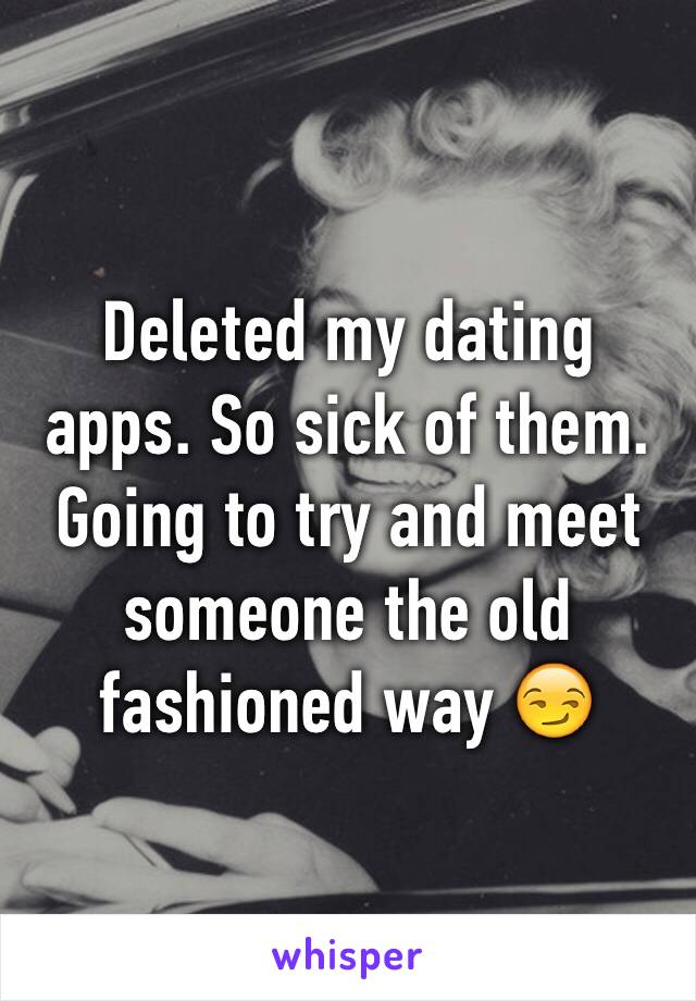 Deleted my dating apps. So sick of them. Going to try and meet someone the old fashioned way 😏