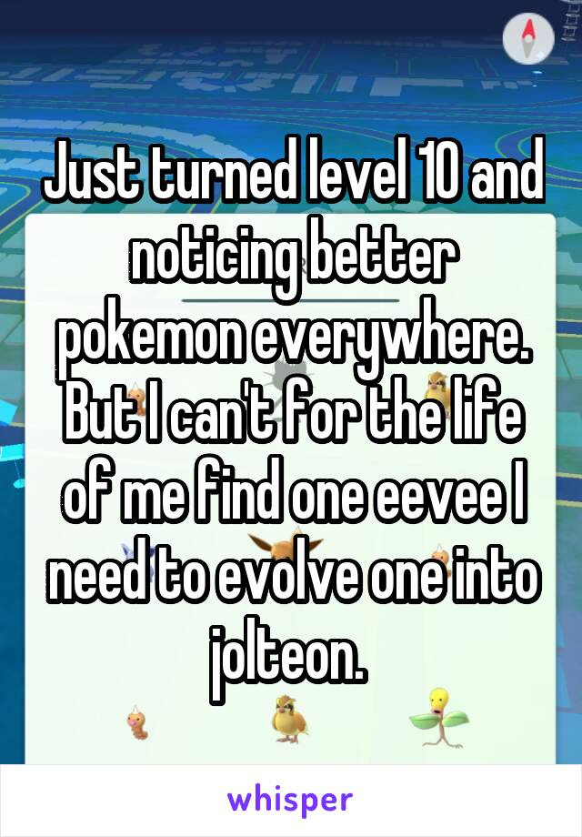 Just turned level 10 and noticing better pokemon everywhere. But I can't for the life of me find one eevee I need to evolve one into jolteon.