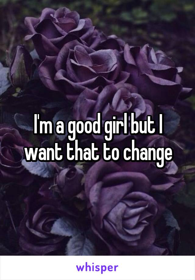 I'm a good girl but I want that to change