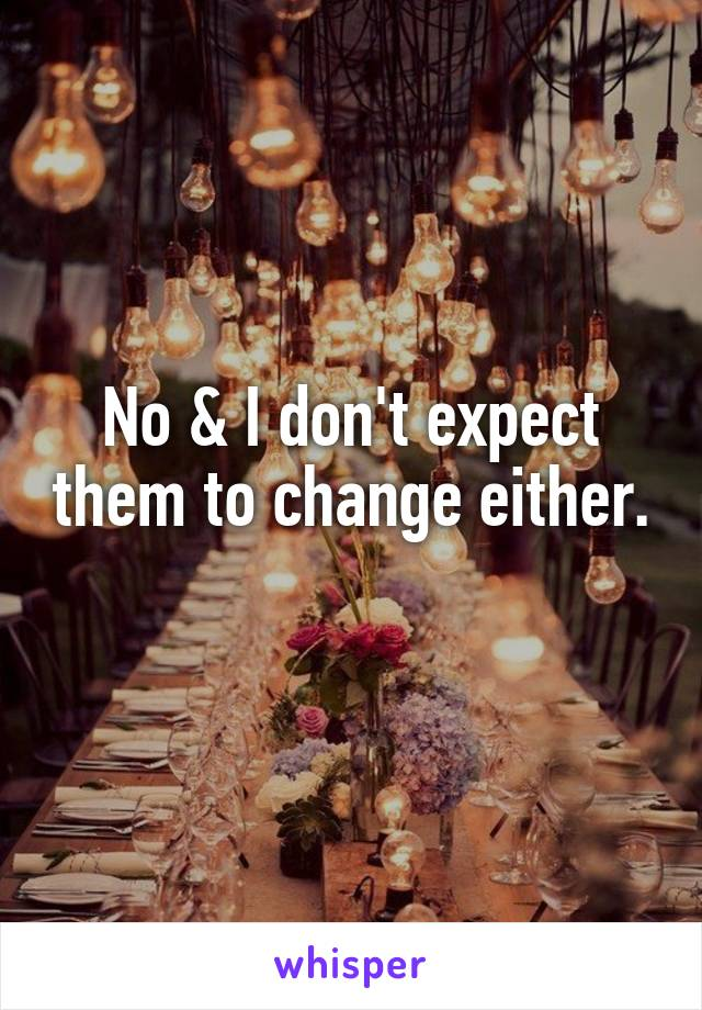 No & I don't expect them to change either.
