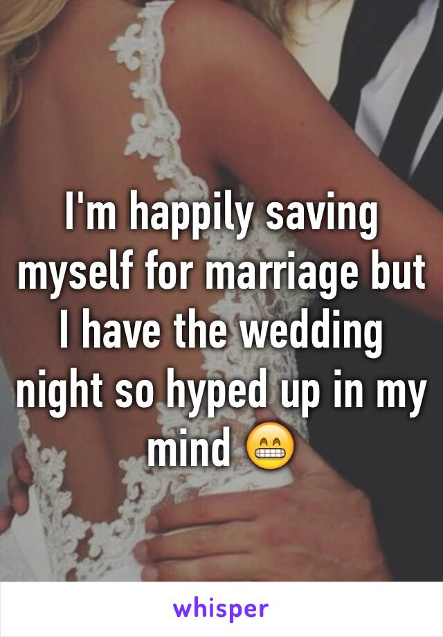 I'm happily saving myself for marriage but I have the wedding night so hyped up in my mind 😁