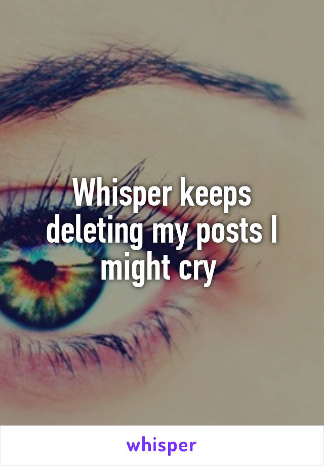 Whisper keeps deleting my posts I might cry