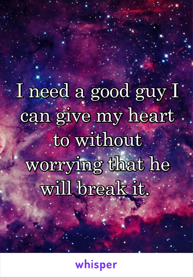 I need a good guy I can give my heart to without worrying that he will break it.