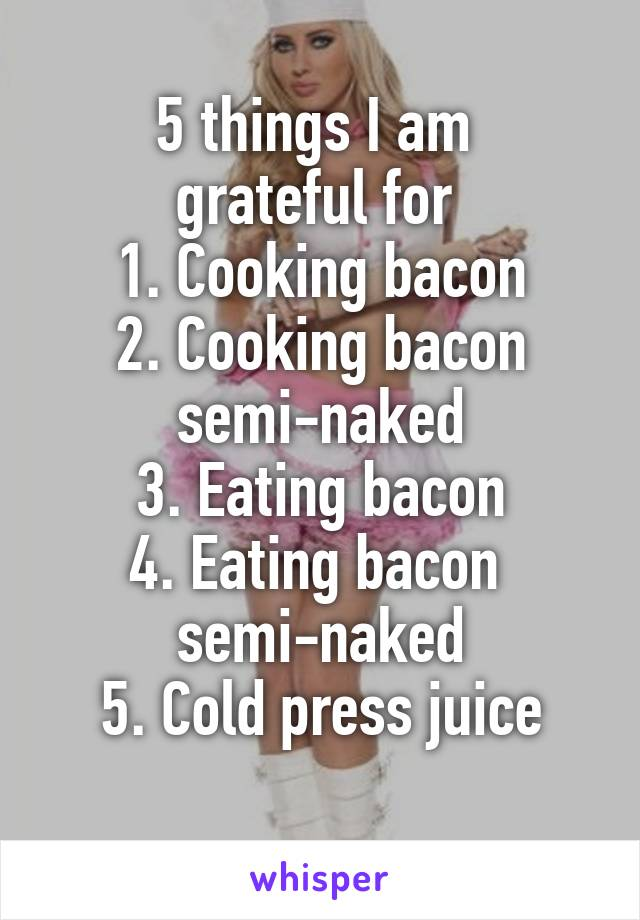 5 things I am  grateful for  1. Cooking bacon 2. Cooking bacon semi-naked 3. Eating bacon 4. Eating bacon  semi-naked 5. Cold press juice