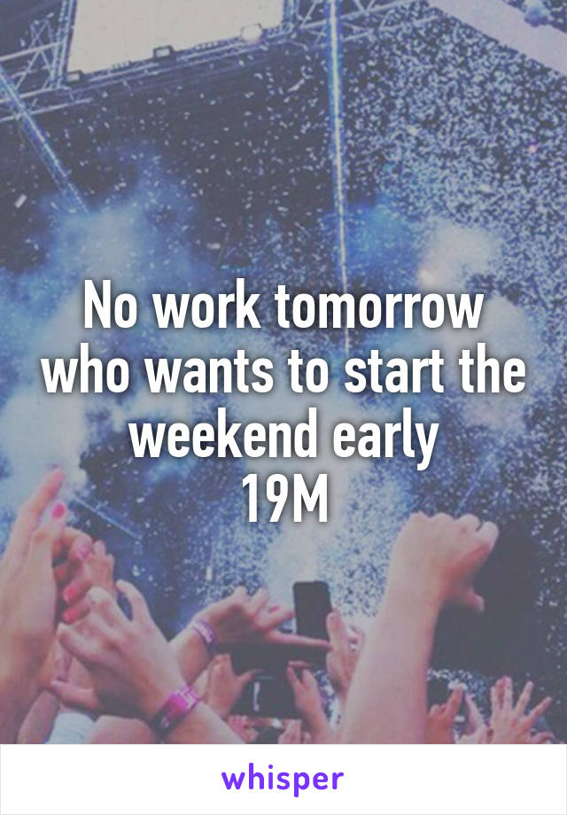 No work tomorrow who wants to start the weekend early 19M