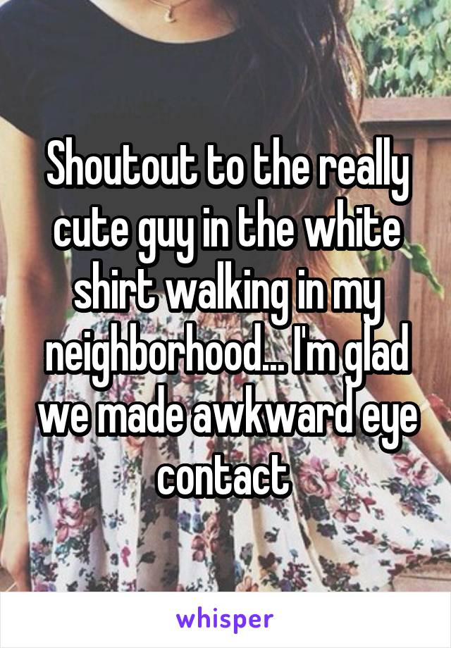 Shoutout to the really cute guy in the white shirt walking in my neighborhood... I'm glad we made awkward eye contact