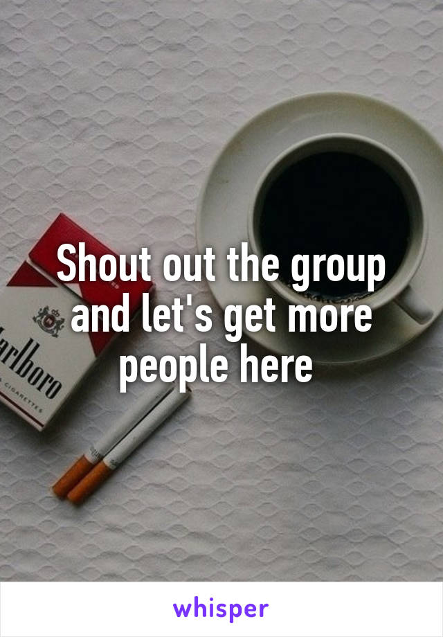 Shout out the group and let's get more people here