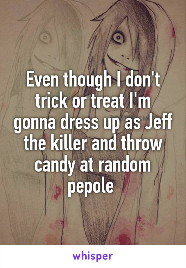 Even though I don't trick or treat I'm gonna dress up as Jeff the killer and throw candy at random pepole
