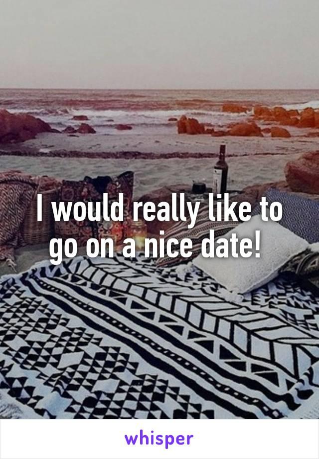 I would really like to go on a nice date!