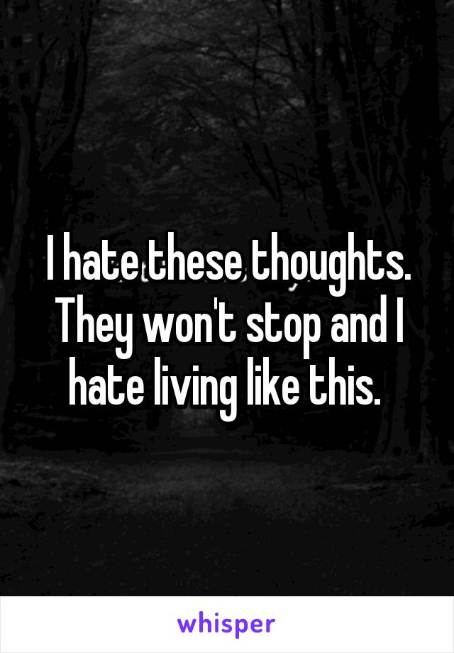 I hate these thoughts. They won't stop and I hate living like this.
