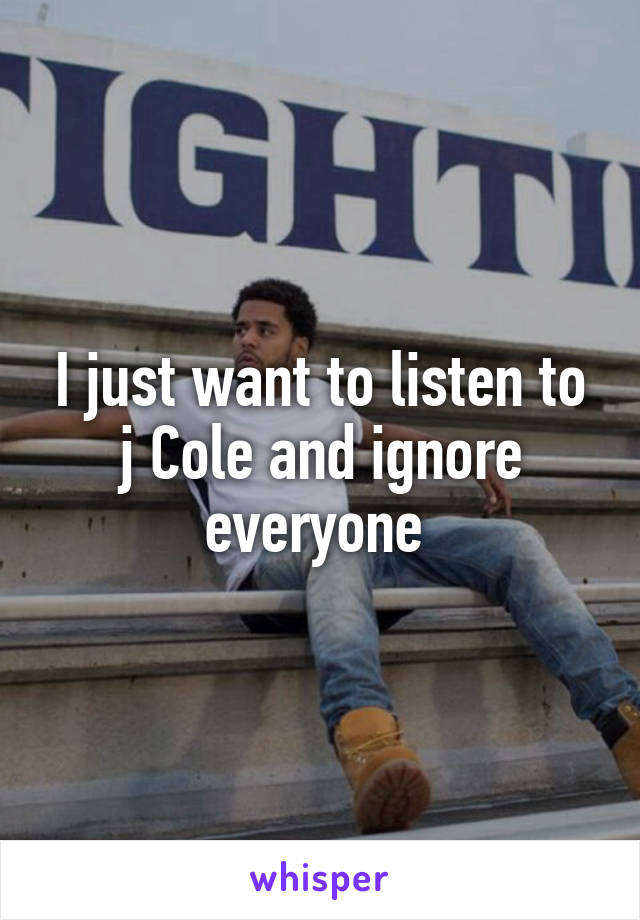 I just want to listen to j Cole and ignore everyone