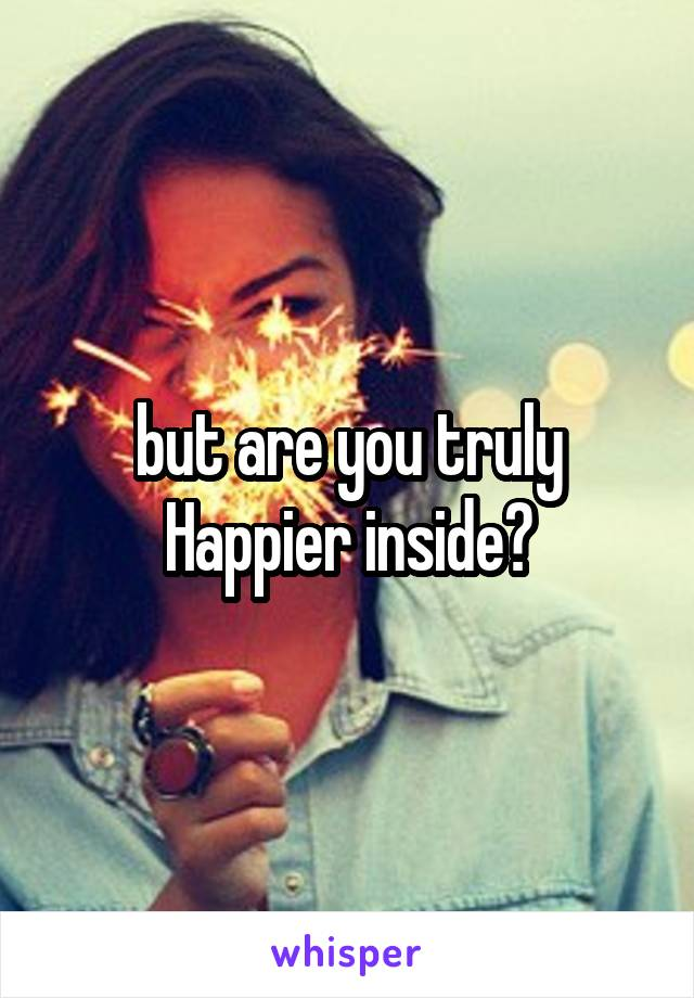 but are you truly Happier inside?