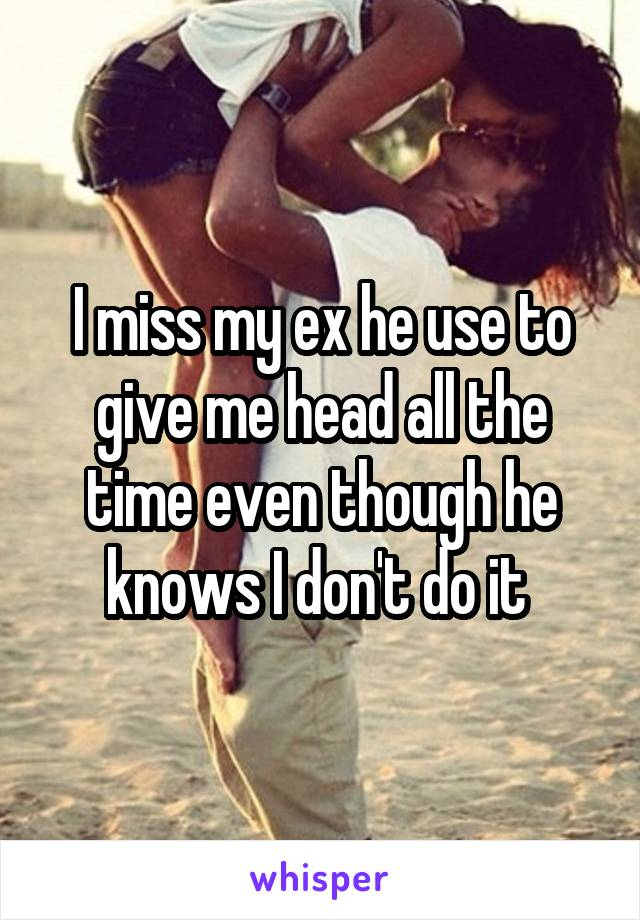 I miss my ex he use to give me head all the time even though he knows I don't do it