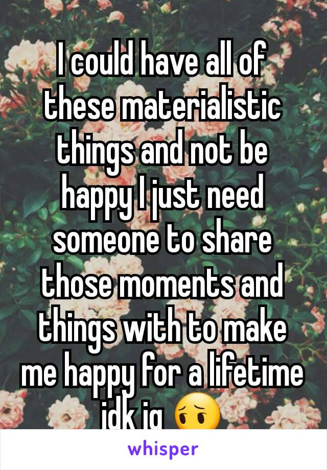 I could have all of these materialistic things and not be happy I just need someone to share those moments and things with to make me happy for a lifetime idk ig 😔