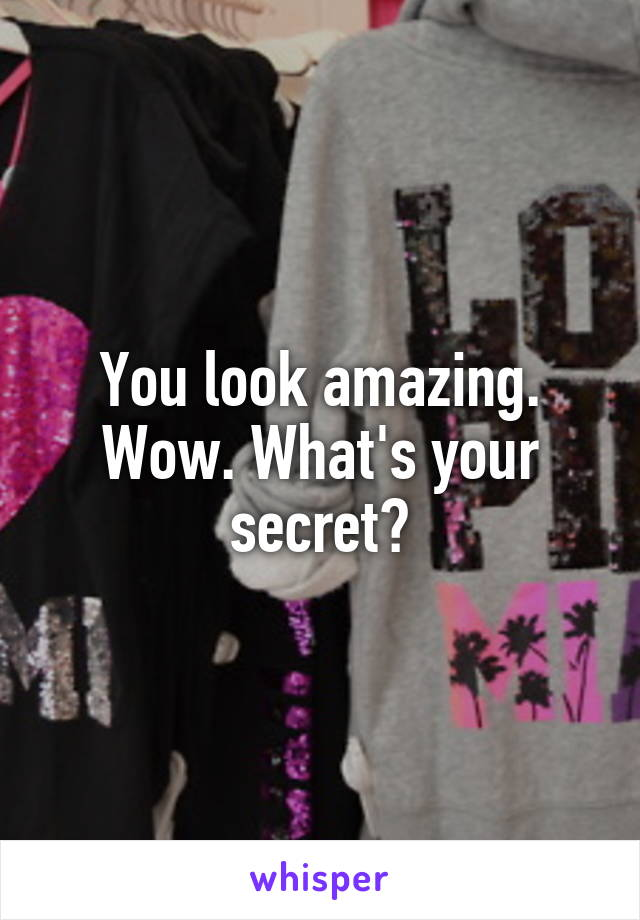 You look amazing. Wow. What's your secret?