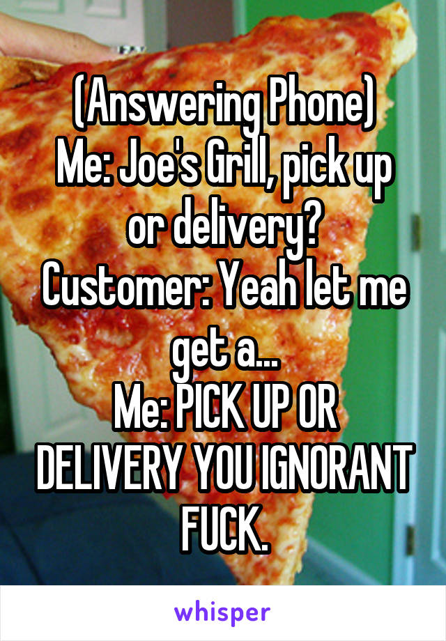 (Answering Phone) Me: Joe's Grill, pick up or delivery? Customer: Yeah let me get a... Me: PICK UP OR DELIVERY YOU IGNORANT FUCK.