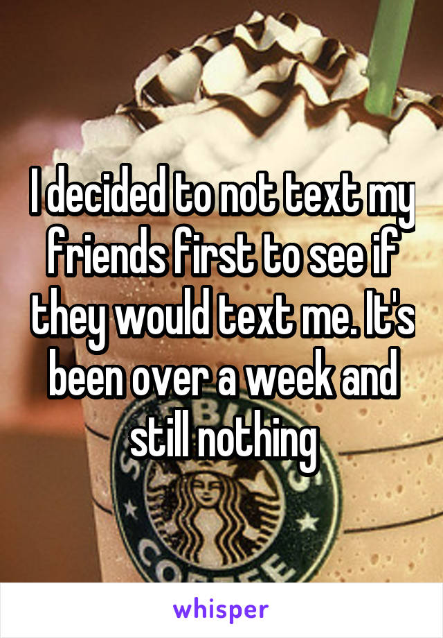 I decided to not text my friends first to see if they would text me. It's been over a week and still nothing