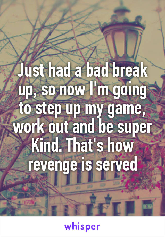 Just had a bad break up, so now I'm going to step up my game, work out and be super Kind. That's how revenge is served