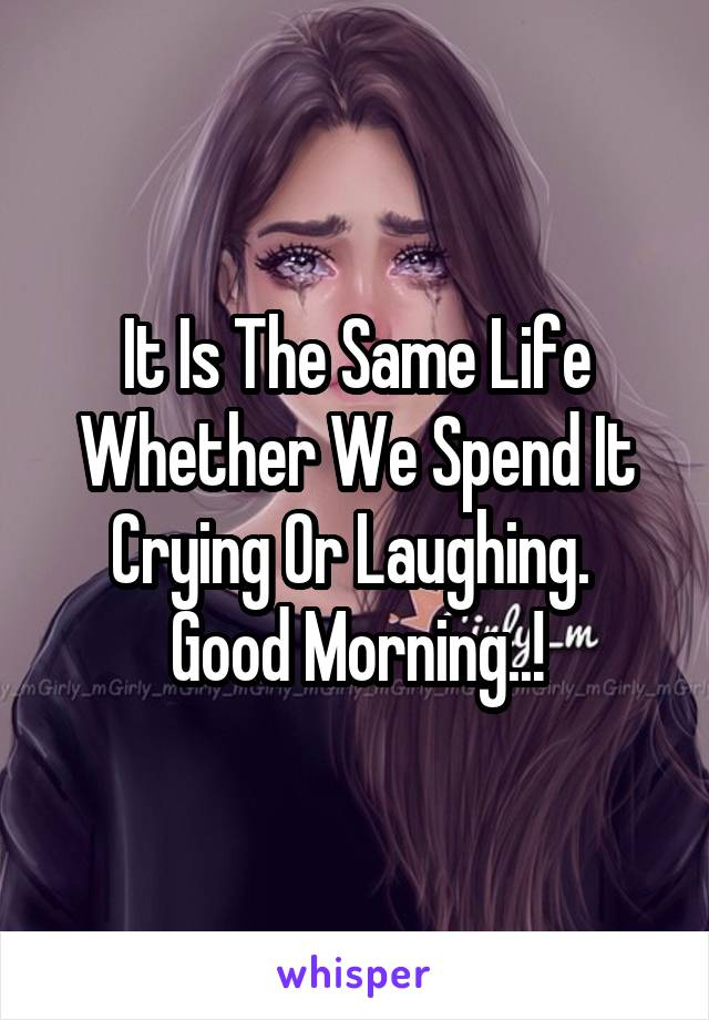 It Is The Same Life Whether We Spend It Crying Or Laughing.  Good Morning..!
