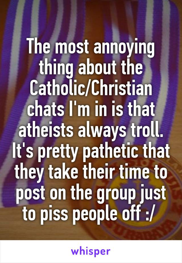 The most annoying thing about the Catholic/Christian chats I'm in is that atheists always troll. It's pretty pathetic that they take their time to post on the group just to piss people off :/