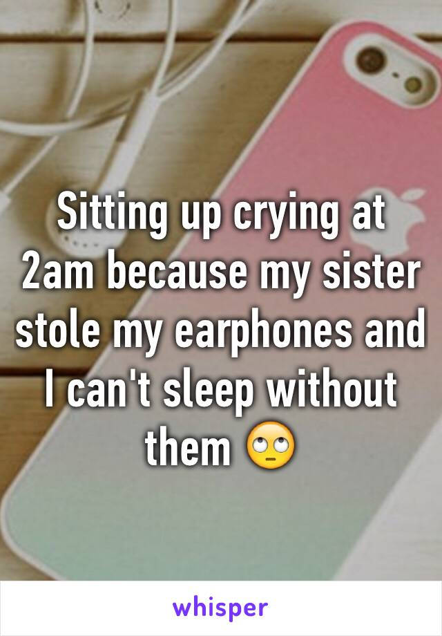 Sitting up crying at 2am because my sister stole my earphones and I can't sleep without them 🙄