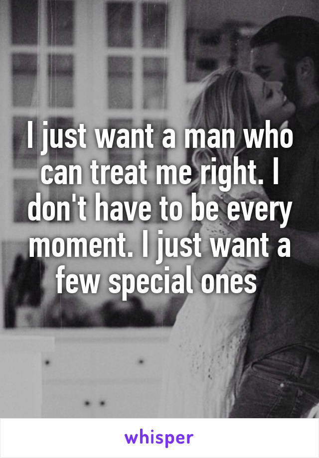 I just want a man who can treat me right. I don't have to be every moment. I just want a few special ones