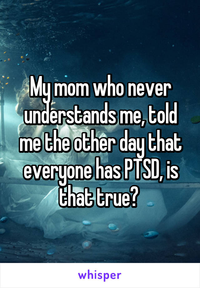 My mom who never understands me, told me the other day that everyone has PTSD, is that true?
