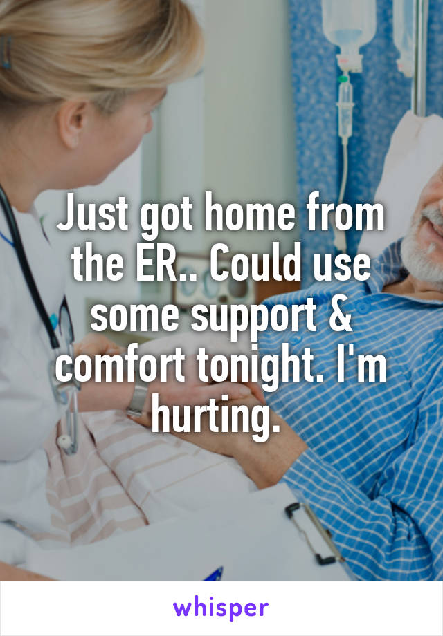 Just got home from the ER.. Could use some support & comfort tonight. I'm hurting.