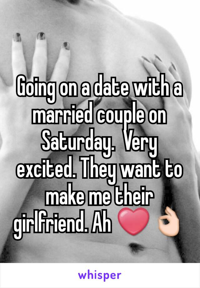 Going on a date with a married couple on Saturday.  Very excited. They want to make me their girlfriend. Ah ❤👌