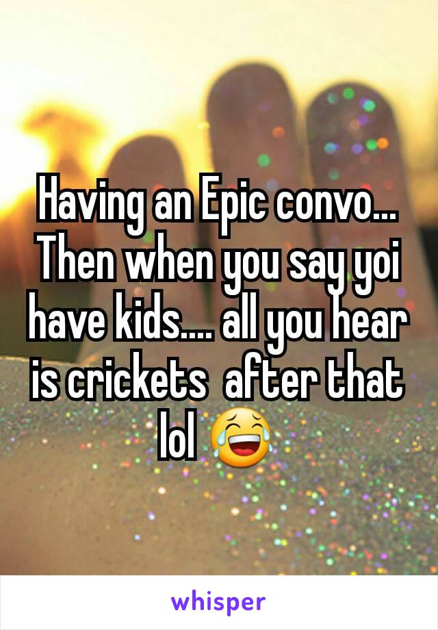 Having an Epic convo... Then when you say yoi have kids.... all you hear is crickets  after that lol 😂