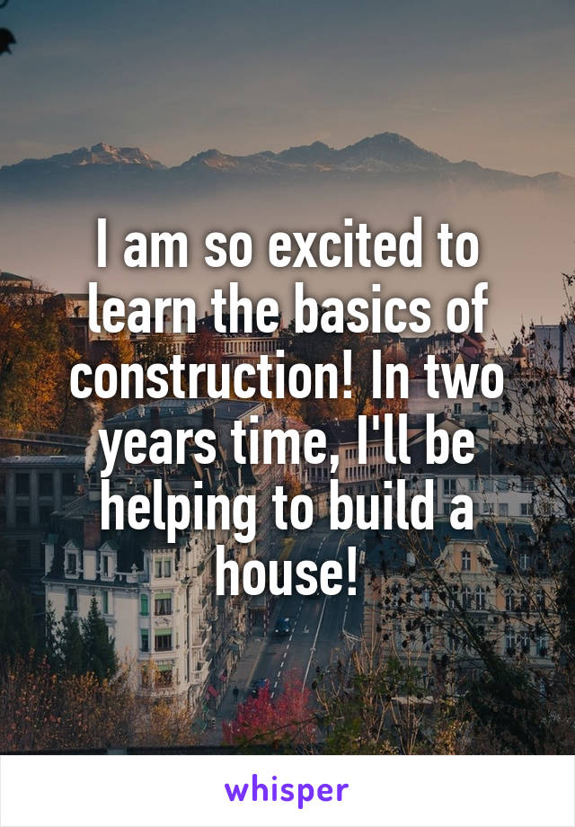 I am so excited to learn the basics of construction! In two years time, I'll be helping to build a house!