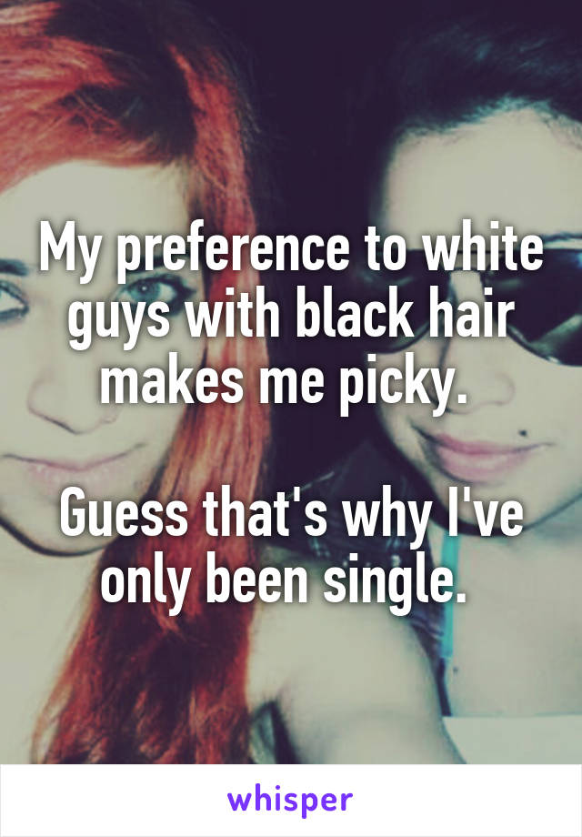 My preference to white guys with black hair makes me picky.   Guess that's why I've only been single.