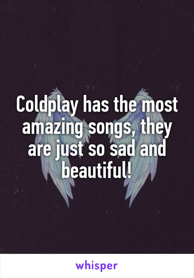 Coldplay has the most amazing songs, they are just so sad and beautiful!